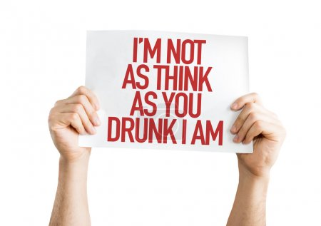 Im Not As Think As You Drunk I Am placard