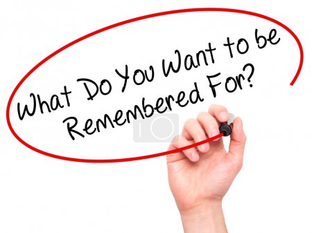 Man Hand writing What Do You Want to be Remembered For? with bla
