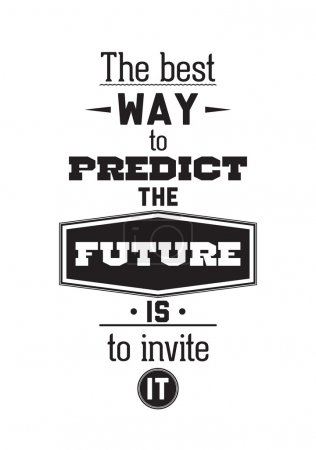 The best way to predict the future is to invite it. Inspirationa
