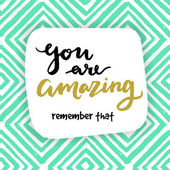 You are amazing! remember that