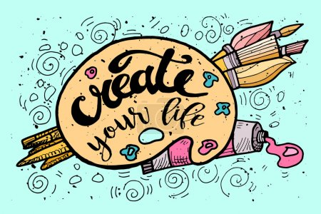 Create your Life Motivational Inscription.Hand drawn Doodle vintage illustration with hand lettering and Palette, paints, Brushes . For greeting card, T-shirt or bag print, poster typography. Vector i